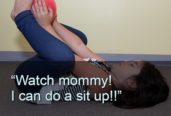 """Watch mommy!  I can do a sit up!!"""